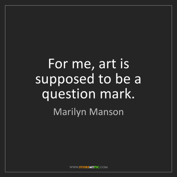 Marilyn Manson: For me, art is supposed to be a question mark.