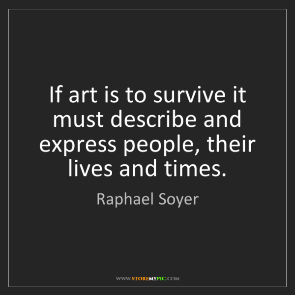 Raphael Soyer: If art is to survive it must describe and express people,...