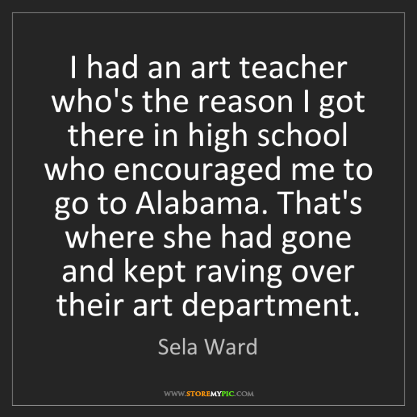 Sela Ward: I had an art teacher who's the reason I got there in...
