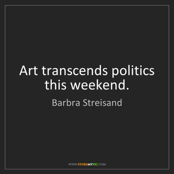 Barbra Streisand: Art transcends politics this weekend.