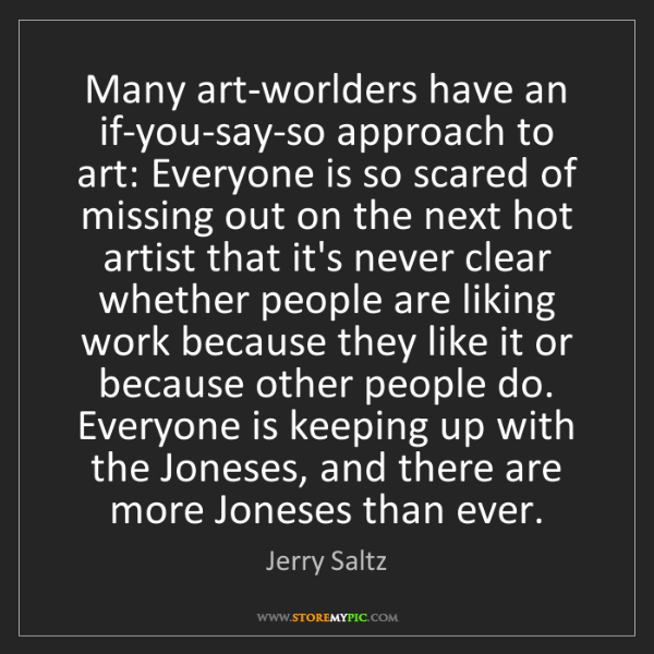 Jerry Saltz: Many art-worlders have an if-you-say-so approach to art:...