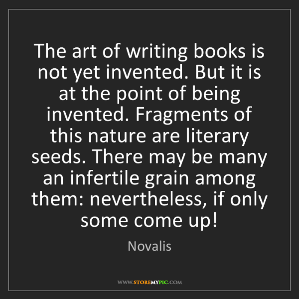 Novalis: The art of writing books is not yet invented. But it...
