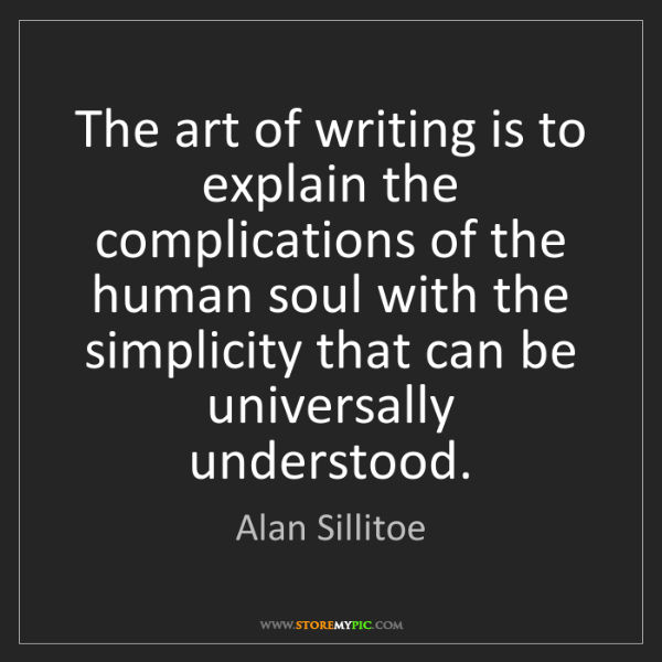 Alan Sillitoe: The art of writing is to explain the complications of...