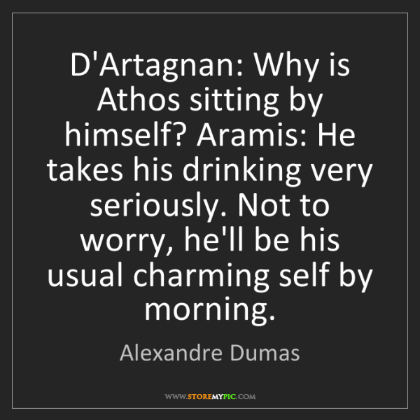 Alexandre Dumas: D'Artagnan: Why is Athos sitting by himself? Aramis:...