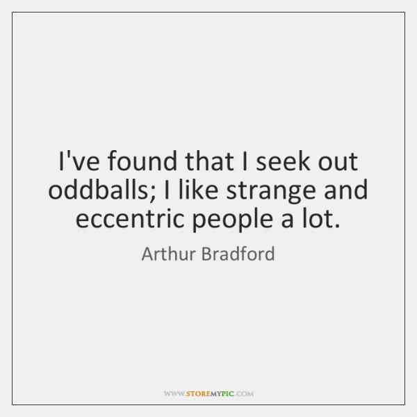 I've found that I seek out oddballs; I like strange and eccentric ...