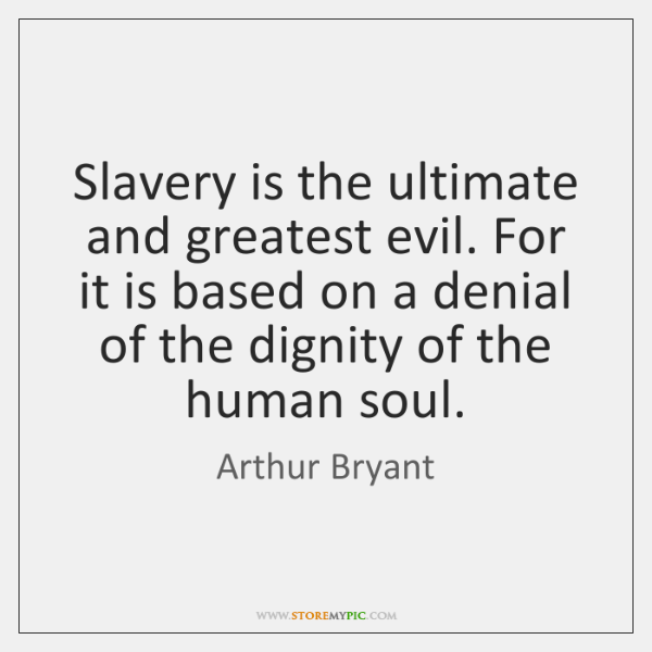 Slavery is the ultimate and greatest evil. For it is based on ...