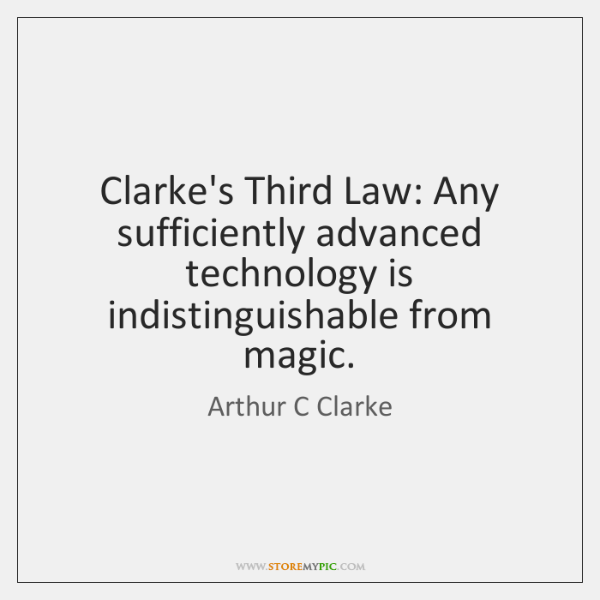 Clarke's Third Law: Any sufficiently advanced technology is indistinguishable from magic.