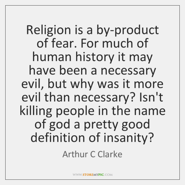 Religion is a by-product of fear. For much of human history it ...
