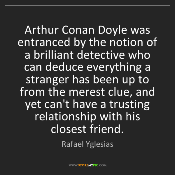 Rafael Yglesias: Arthur Conan Doyle was entranced by the notion of a brilliant...