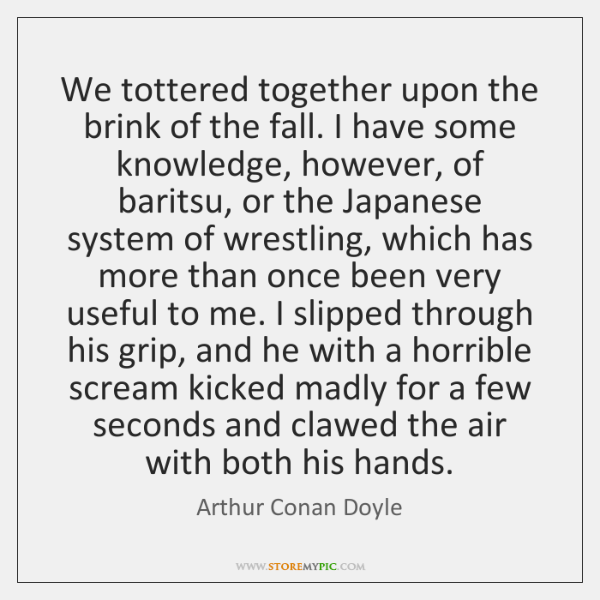 We tottered together upon the brink of the fall. I have some ...