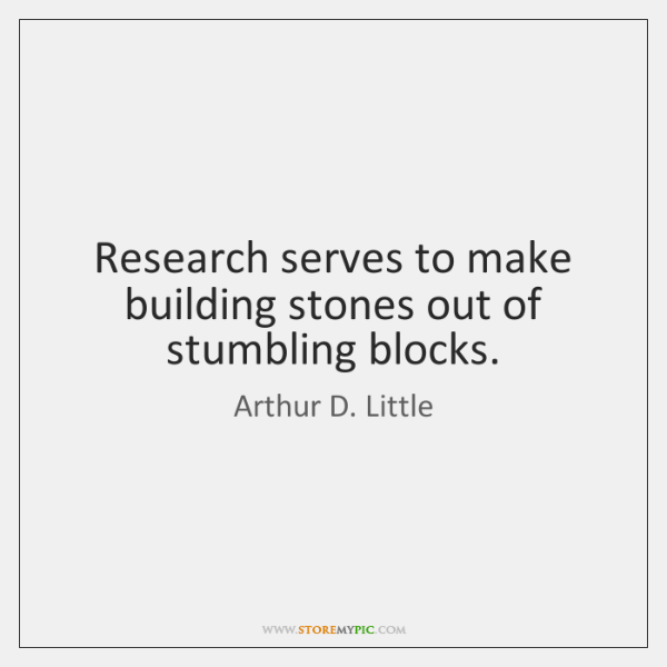 Research serves to make building stones out of stumbling blocks.