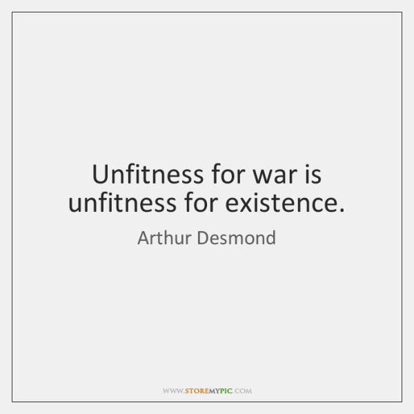 Unfitness for war is unfitness for existence.