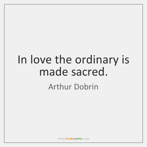 In love the ordinary is made sacred.
