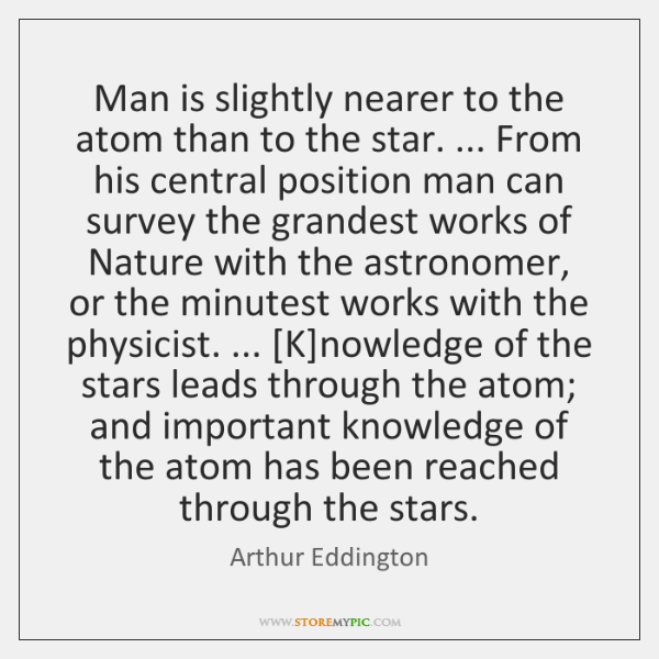 Man is slightly nearer to the atom than to the star. ... From ...