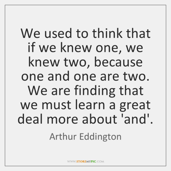 We used to think that if we knew one, we knew two, ...