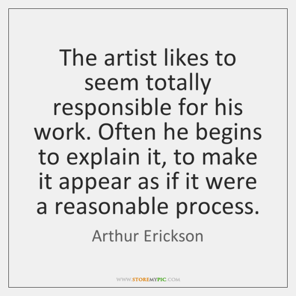 The artist likes to seem totally responsible for his work. Often he ...