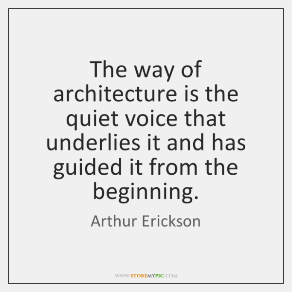 The way of architecture is the quiet voice that underlies it and ...