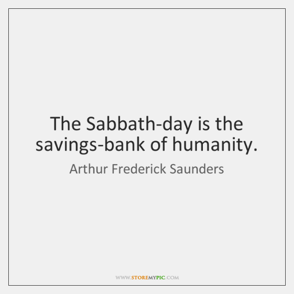 The Sabbath-day is the savings-bank of humanity.