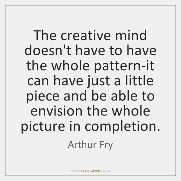 The creative mind doesn't have to have the whole pattern-it can have ...