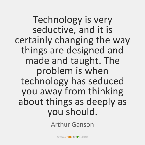 Technology is very seductive, and it is certainly changing the way things ...