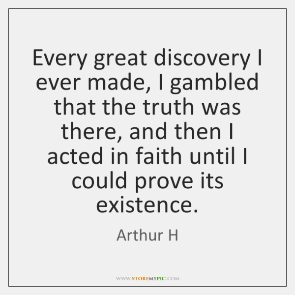 Every great discovery I ever made, I gambled that the truth was ...