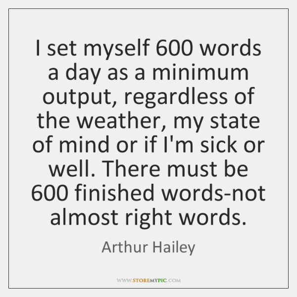 I set myself 600 words a day as a minimum output, regardless of ...