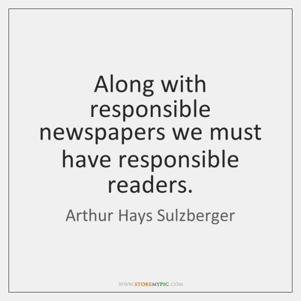 Along with responsible newspapers we must have responsible readers.