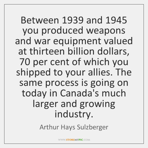 Between 1939 and 1945 you produced weapons and war equipment valued at thirteen billion ...