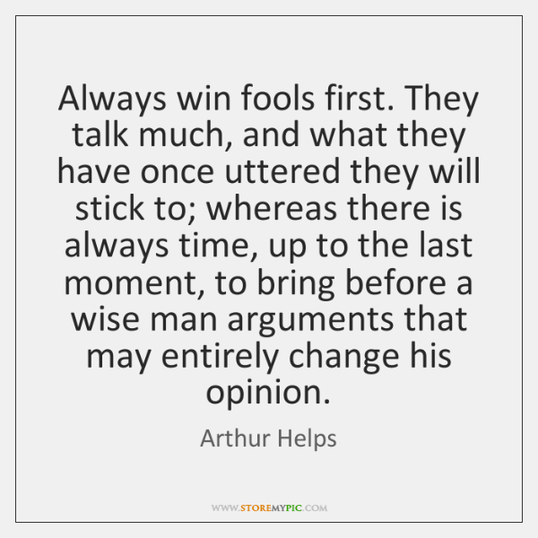 Always win fools first. They talk much, and what they have once ...
