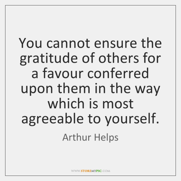 You cannot ensure the gratitude of others for a favour conferred upon ...