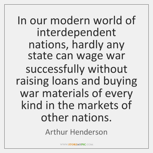 In our modern world of interdependent nations, hardly any state can wage ...