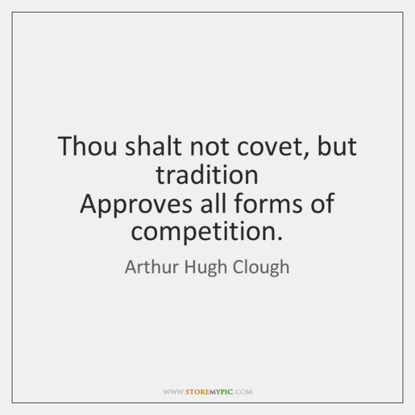 Thou shalt not covet, but tradition   Approves all forms of competition.