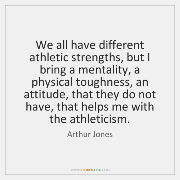 We all have different athletic strengths, but I bring a mentality, a ...