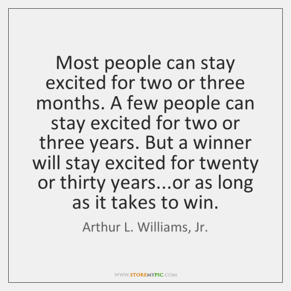 Most people can stay excited for two or three months. A few ...