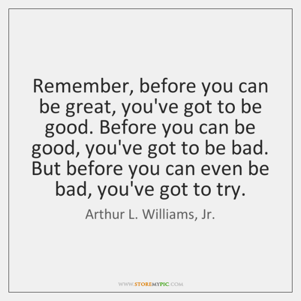 Remember, before you can be great, you've got to be good. Before ...