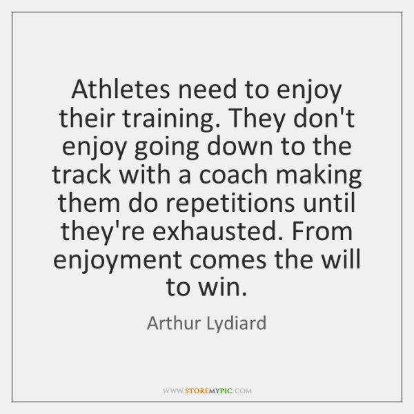 Athletes need to enjoy their training. They don't enjoy going down to ...