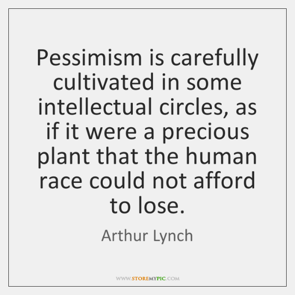 Pessimism is carefully cultivated in some intellectual circles, as if it were ...