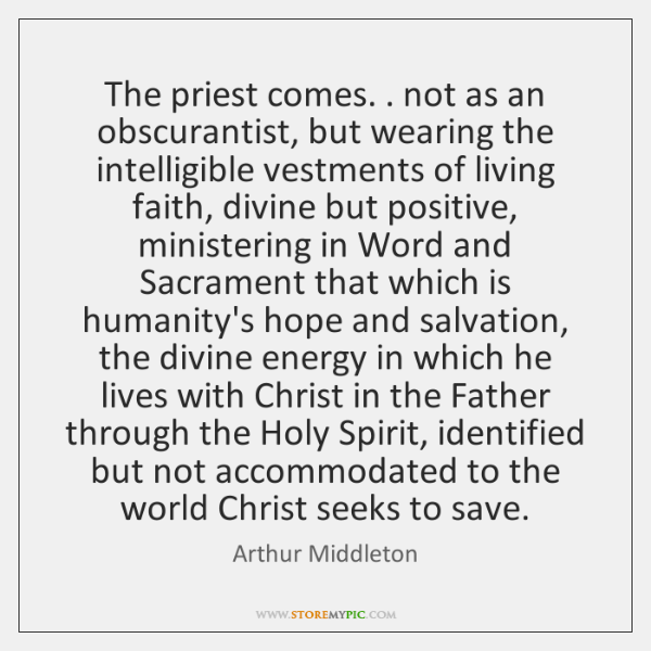 The priest comes. . not as an obscurantist, but wearing the intelligible vestments ...
