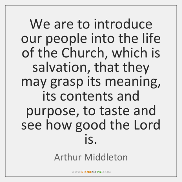 We are to introduce our people into the life of the Church, ...