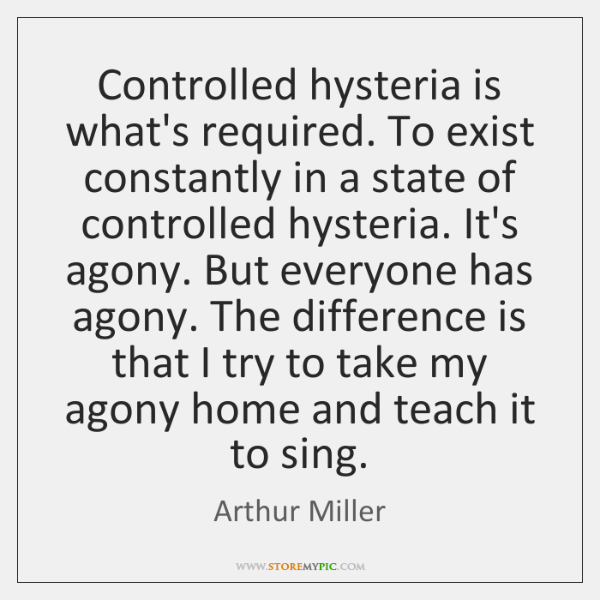 Controlled hysteria is what's required. To exist constantly in a state of ...