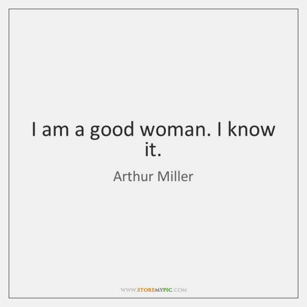 I am a good woman. I know it.