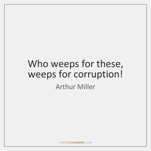 Who weeps for these, weeps for corruption!
