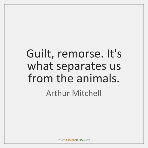 Guilt, remorse. It's what separates us from the animals.