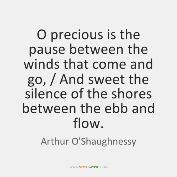 O precious is the pause between the winds that come and go, / ...
