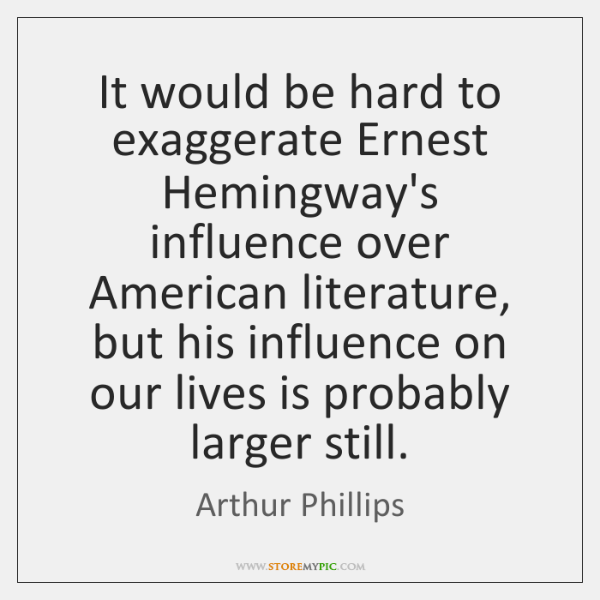 It would be hard to exaggerate Ernest Hemingway's influence over American literature, ...