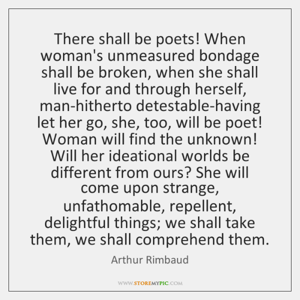There shall be poets! When woman's unmeasured bondage shall be broken, when ...