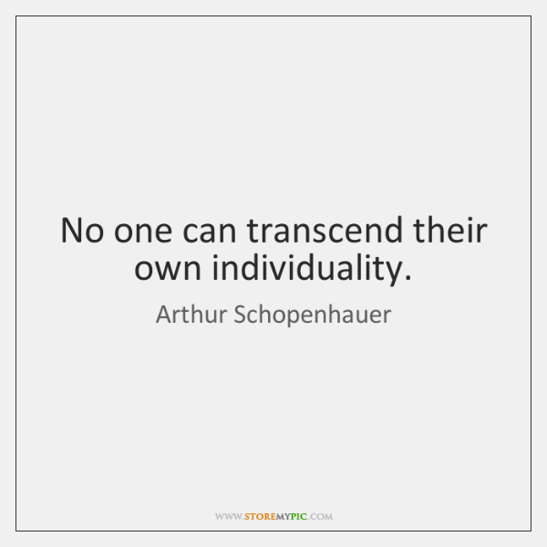No one can transcend their own individuality.