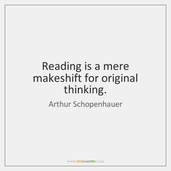 Reading is a mere makeshift for original thinking.
