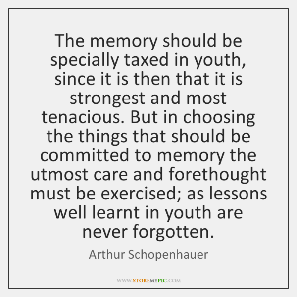 The memory should be specially taxed in youth, since it is then ...