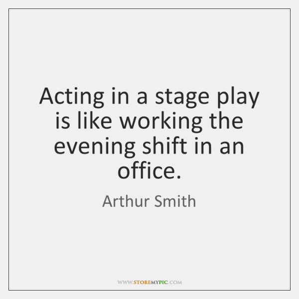 Acting in a stage play is like working the evening shift in ...